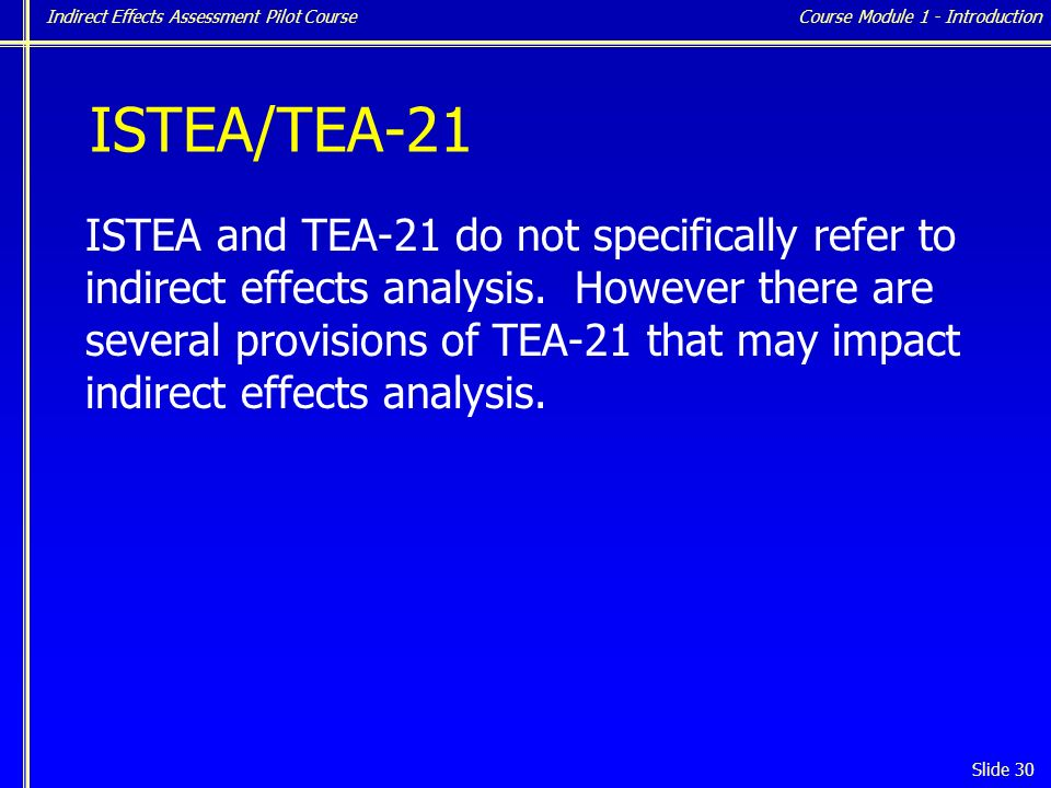 Indirect Effects Assessment Pilot Course Slide 30 ISTEA/TEA-21 ISTEA and TEA-21 do not specifically refer to indirect effects analysis.