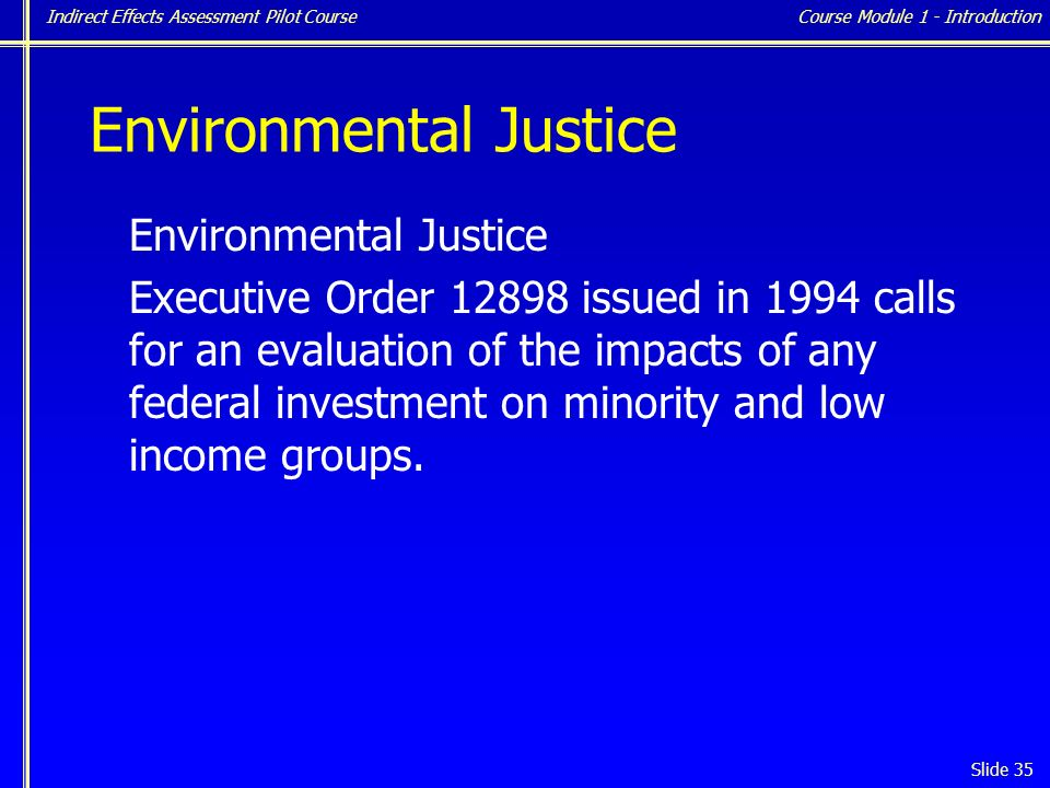 Indirect Effects Assessment Pilot Course Slide 35 Environmental Justice Executive Order 12898 issued in 1994 calls for an evaluation of the impacts of any federal investment on minority and low income groups.