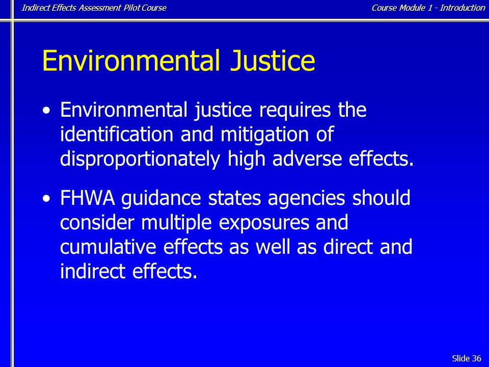 Indirect Effects Assessment Pilot Course Slide 36 Environmental Justice Environmental justice requires the identification and mitigation of disproportionately high adverse effects.