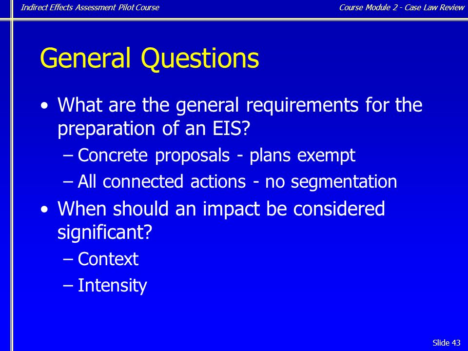 Indirect Effects Assessment Pilot Course Slide 43 General Questions What are the general requirements for the preparation of an EIS.