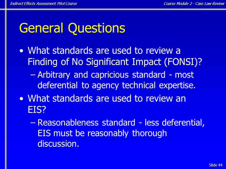 Indirect Effects Assessment Pilot Course Slide 44 General Questions What standards are used to review a Finding of No Significant Impact (FONSI).