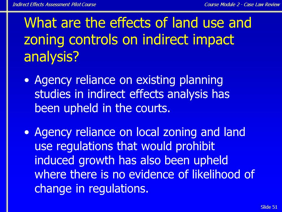 Indirect Effects Assessment Pilot Course Slide 51 Agency reliance on existing planning studies in indirect effects analysis has been upheld in the courts.