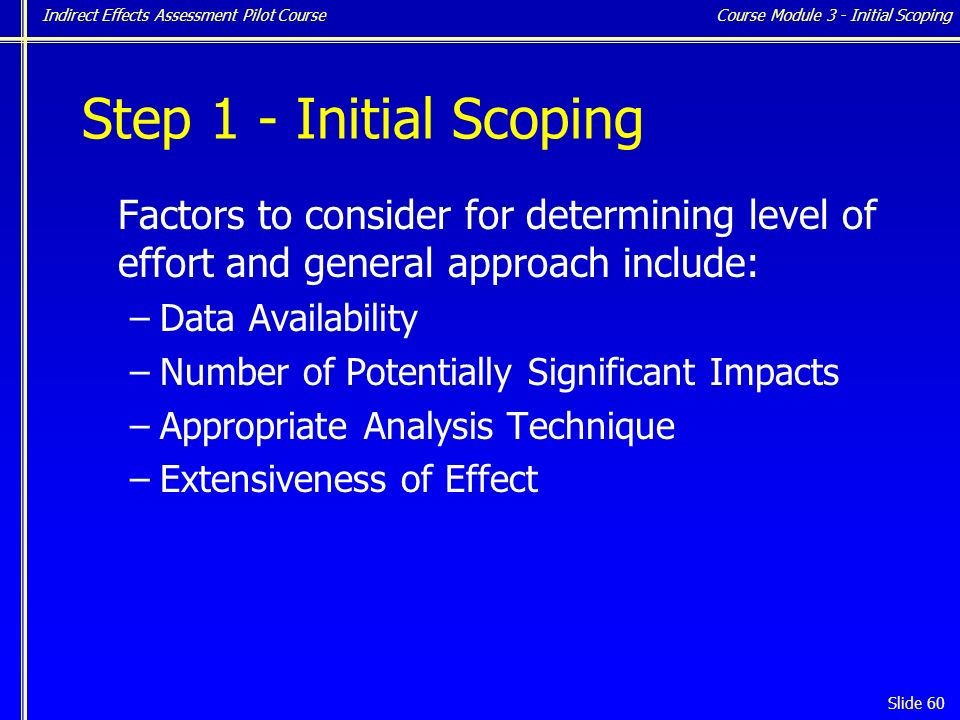 Indirect Effects Assessment Pilot Course Slide 60 Step 1 - Initial Scoping Factors to consider for determining level of effort and general approach include: –Data Availability –Number of Potentially Significant Impacts –Appropriate Analysis Technique –Extensiveness of Effect Course Module 3 - Initial Scoping