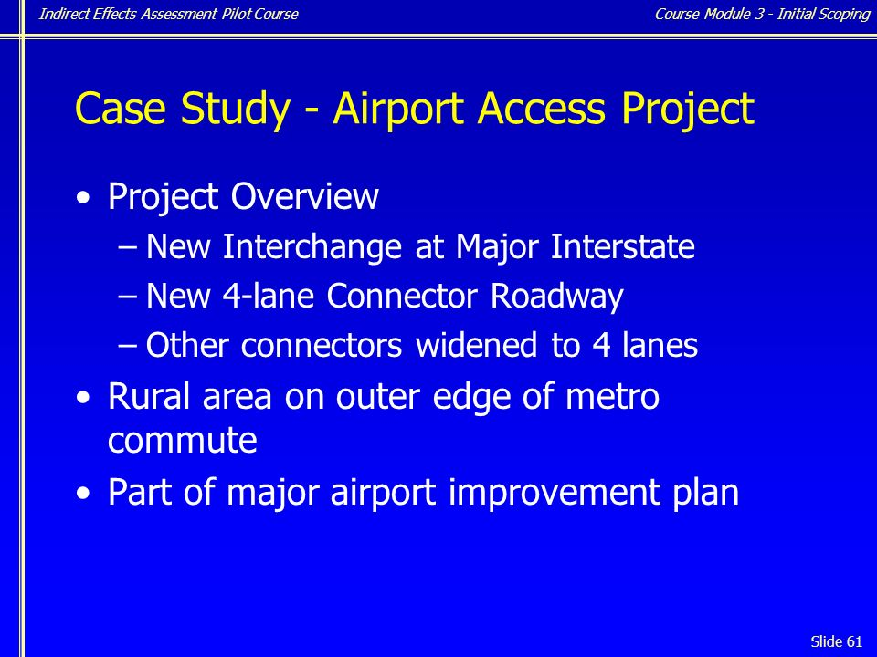 Indirect Effects Assessment Pilot Course Slide 61 Case Study - Airport Access Project Project Overview –New Interchange at Major Interstate –New 4-lane Connector Roadway –Other connectors widened to 4 lanes Rural area on outer edge of metro commute Part of major airport improvement plan Course Module 3 - Initial Scoping