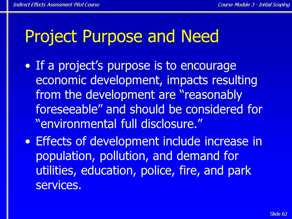 Indirect Effects Assessment Pilot Course Slide 62 Project Purpose and Need If a project's purpose is to encourage economic development, impacts resulting from the development are reasonably foreseeable and should be considered for environmental full disclosure. Effects of development include increase in population, pollution, and demand for utilities, education, police, fire, and park services.