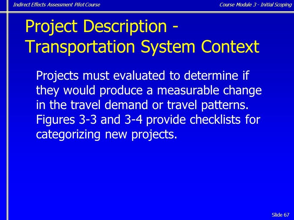 Indirect Effects Assessment Pilot Course Slide 67 Project Description - Transportation System Context Projects must evaluated to determine if they would produce a measurable change in the travel demand or travel patterns.