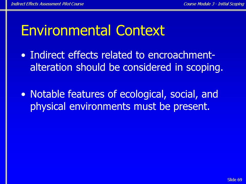 Indirect Effects Assessment Pilot Course Slide 69 Environmental Context Indirect effects related to encroachment- alteration should be considered in scoping.