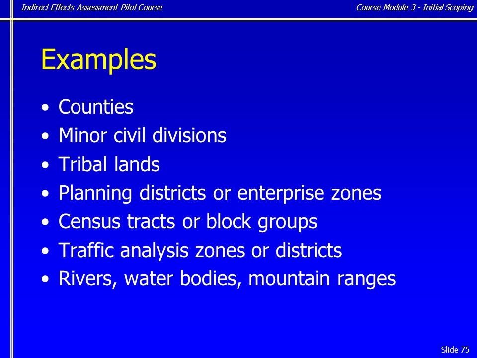 Indirect Effects Assessment Pilot Course Slide 75 Examples Counties Minor civil divisions Tribal lands Planning districts or enterprise zones Census tracts or block groups Traffic analysis zones or districts Rivers, water bodies, mountain ranges Course Module 3 - Initial Scoping