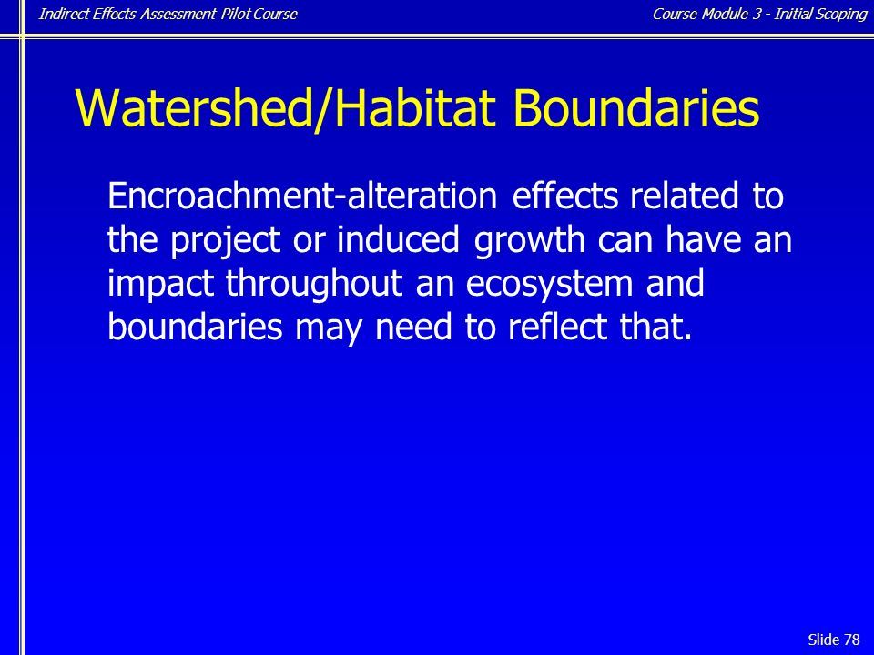 Indirect Effects Assessment Pilot Course Slide 78 Watershed/Habitat Boundaries Encroachment-alteration effects related to the project or induced growth can have an impact throughout an ecosystem and boundaries may need to reflect that.