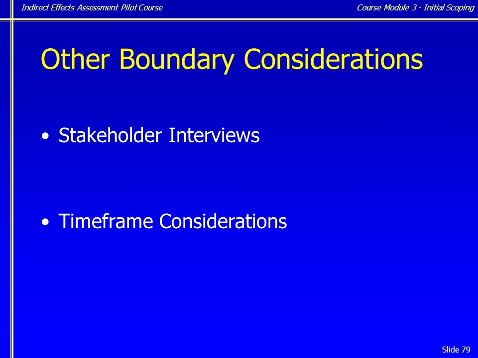 Indirect Effects Assessment Pilot Course Slide 79 Other Boundary Considerations Stakeholder Interviews Timeframe Considerations Course Module 3 - Initial Scoping