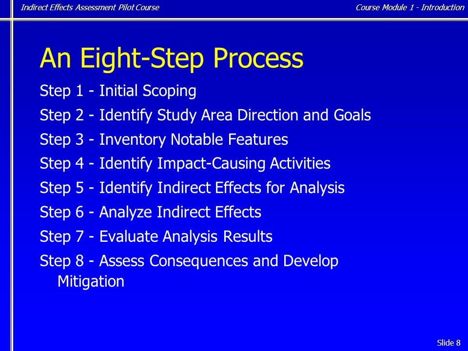 Indirect Effects Assessment Pilot Course Slide 8 An Eight-Step Process Step 1 - Initial Scoping Step 2 - Identify Study Area Direction and Goals Step 3 - Inventory Notable Features Step 4 - Identify Impact-Causing Activities Step 5 - Identify Indirect Effects for Analysis Step 6 - Analyze Indirect Effects Step 7 - Evaluate Analysis Results Step 8 - Assess Consequences and Develop Mitigation Course Module 1 - Introduction
