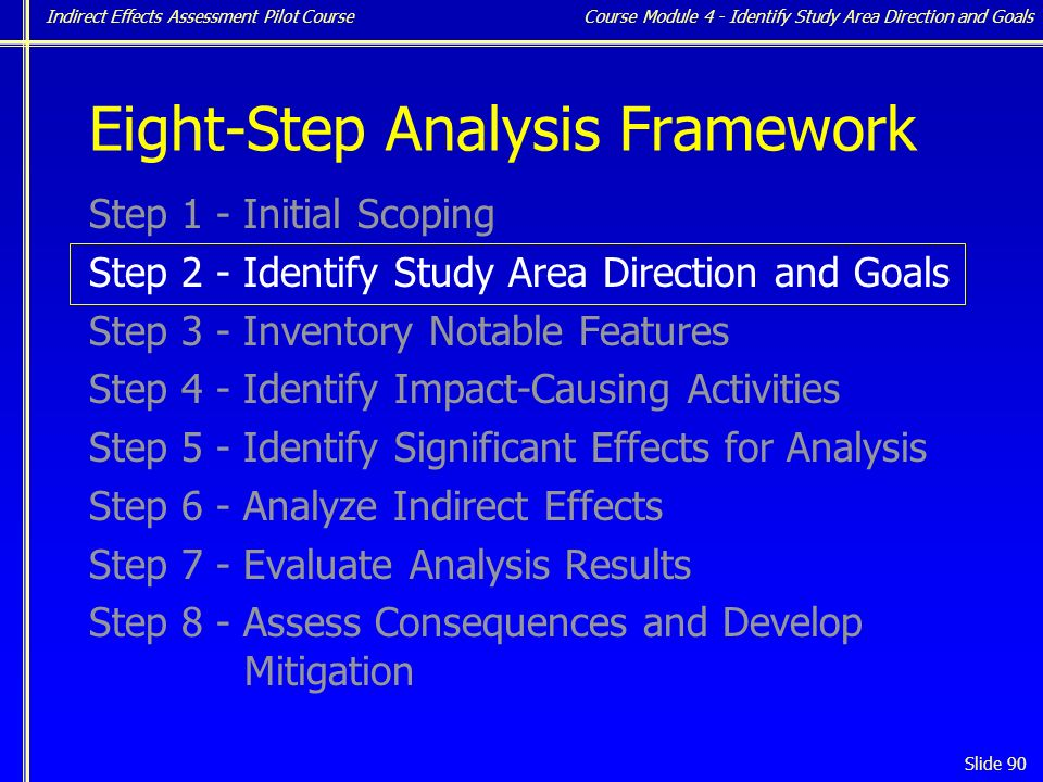 Indirect Effects Assessment Pilot Course Slide 90 Eight-Step Analysis Framework Step 1 - Initial Scoping Step 2 - Identify Study Area Direction and Goals Step 3 - Inventory Notable Features Step 4 - Identify Impact-Causing Activities Step 5 - Identify Significant Effects for Analysis Step 6 - Analyze Indirect Effects Step 7 - Evaluate Analysis Results Step 8 - Assess Consequences and Develop Mitigation Course Module 4 - Identify Study Area Direction and Goals