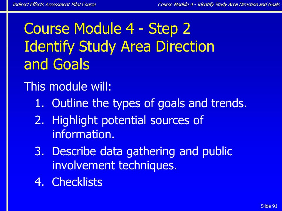 Indirect Effects Assessment Pilot Course Slide 91 Course Module 4 - Step 2 Identify Study Area Direction and Goals This module will: 1.