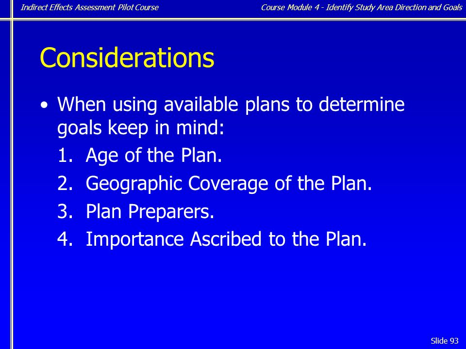 Indirect Effects Assessment Pilot Course Slide 93 Considerations When using available plans to determine goals keep in mind: 1.