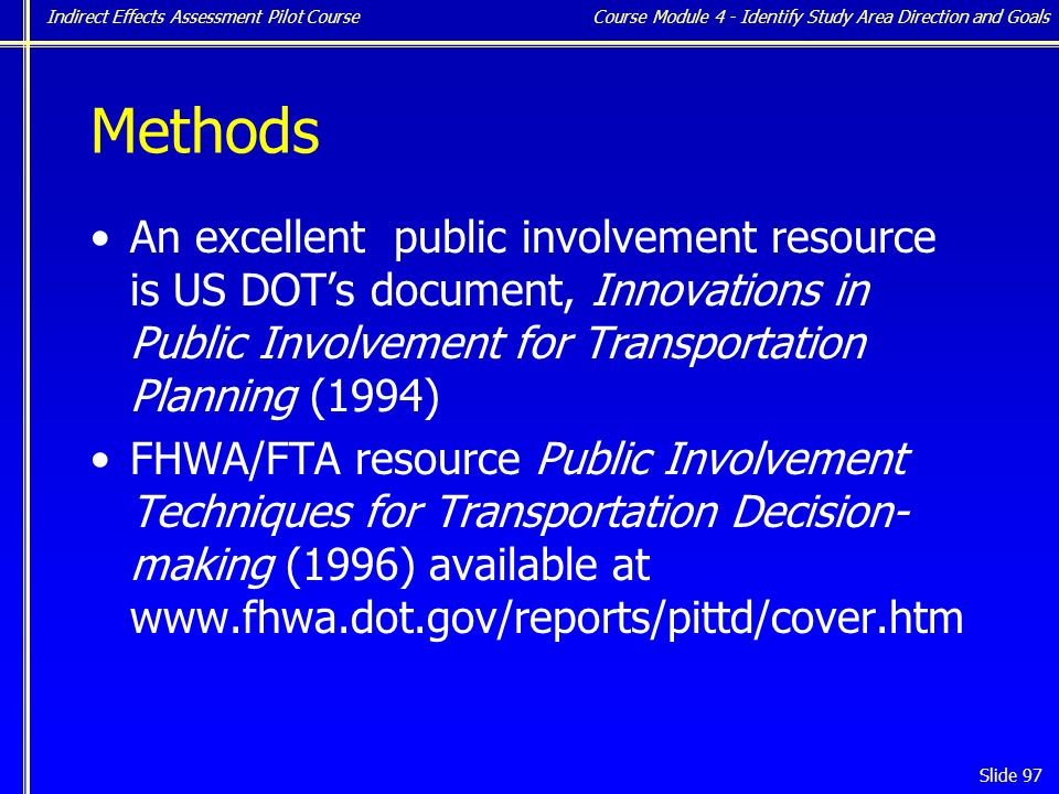 Indirect Effects Assessment Pilot Course Slide 97 Methods An excellent public involvement resource is US DOT's document, Innovations in Public Involvement for Transportation Planning (1994) FHWA/FTA resource Public Involvement Techniques for Transportation Decision- making (1996) available at www.fhwa.dot.gov/reports/pittd/cover.htm Course Module 4 - Identify Study Area Direction and Goals