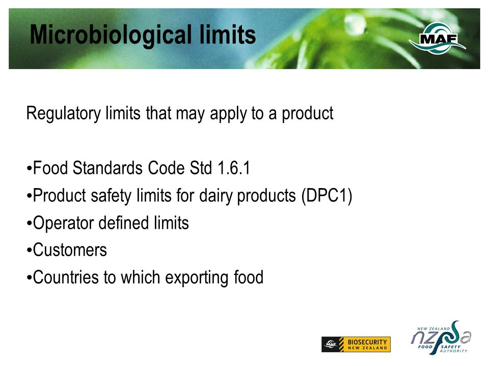 Microbiological limits Regulatory limits that may apply to a product Food Standards Code Std Product safety limits for dairy products (DPC1) Operator defined limits Customers Countries to which exporting food