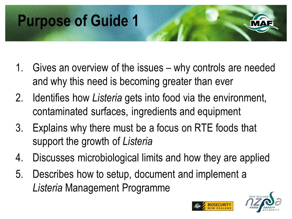 Purpose of Guide 1 1.Gives an overview of the issues – why controls are needed and why this need is becoming greater than ever 2.Identifies how Listeria gets into food via the environment, contaminated surfaces, ingredients and equipment 3.Explains why there must be a focus on RTE foods that support the growth of Listeria 4.Discusses microbiological limits and how they are applied 5.Describes how to setup, document and implement a Listeria Management Programme