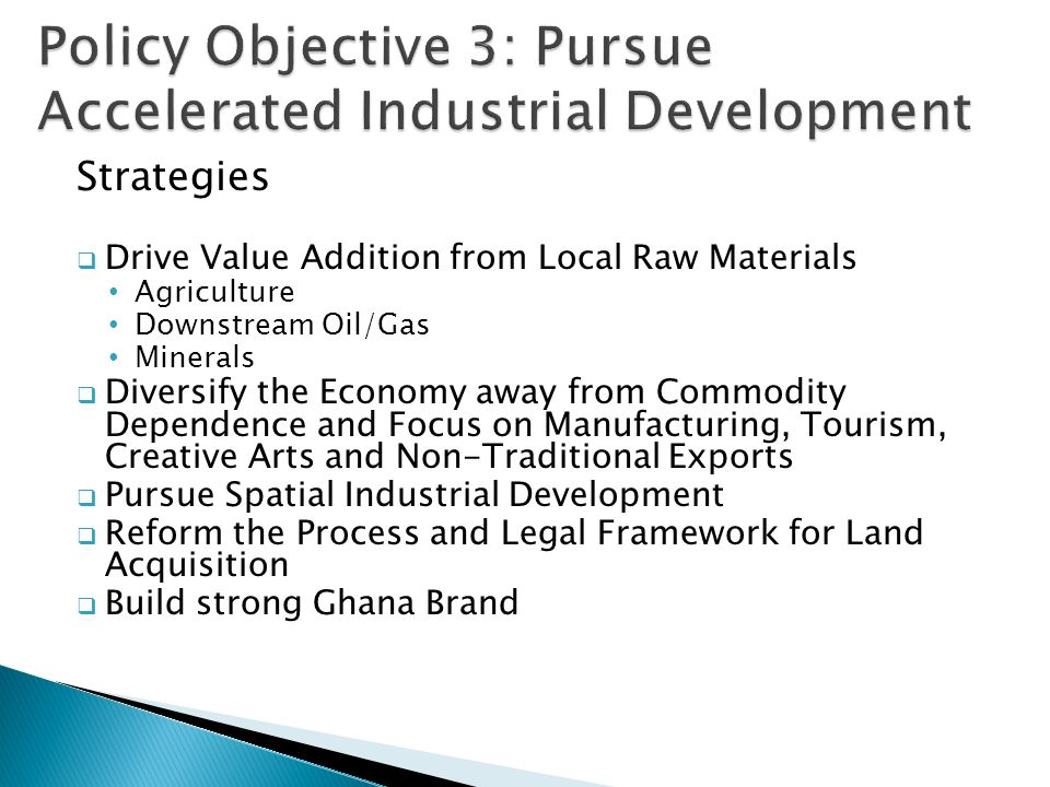 Strategies  Drive Value Addition from Local Raw Materials Agriculture Downstream Oil/Gas Minerals  Diversify the Economy away from Commodity Dependence and Focus on Manufacturing, Tourism, Creative Arts and Non-Traditional Exports  Pursue Spatial Industrial Development  Reform the Process and Legal Framework for Land Acquisition  Build strong Ghana Brand