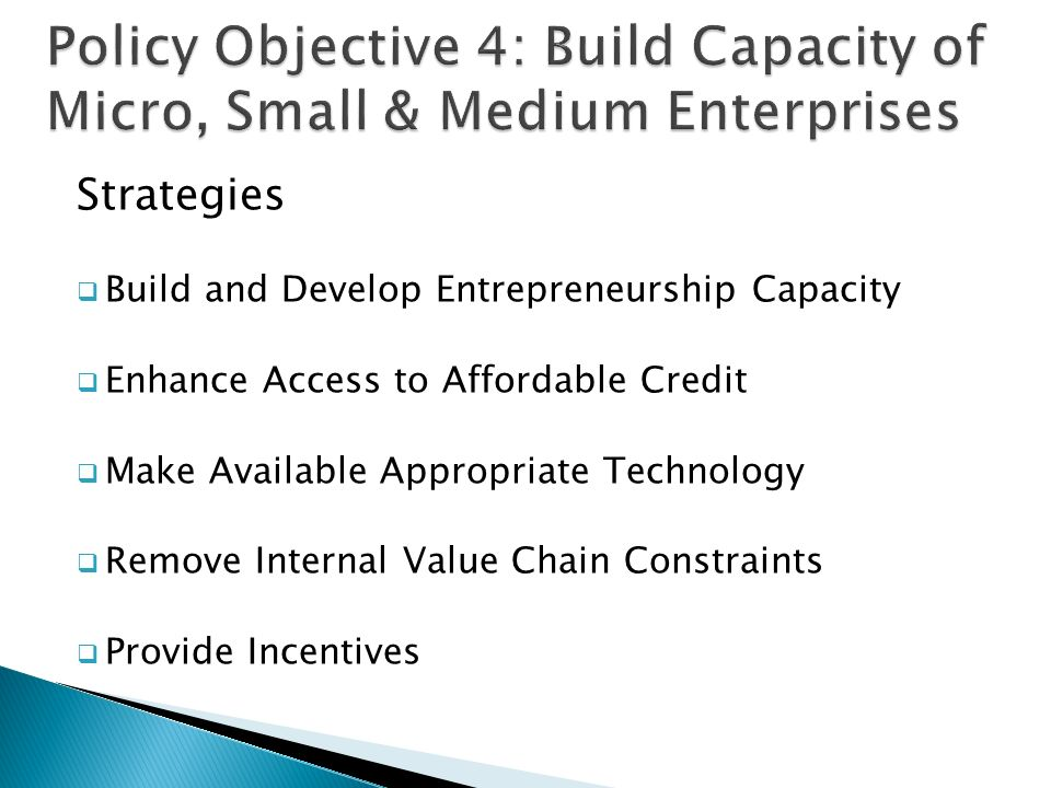 Strategies  Build and Develop Entrepreneurship Capacity  Enhance Access to Affordable Credit  Make Available Appropriate Technology  Remove Internal Value Chain Constraints  Provide Incentives