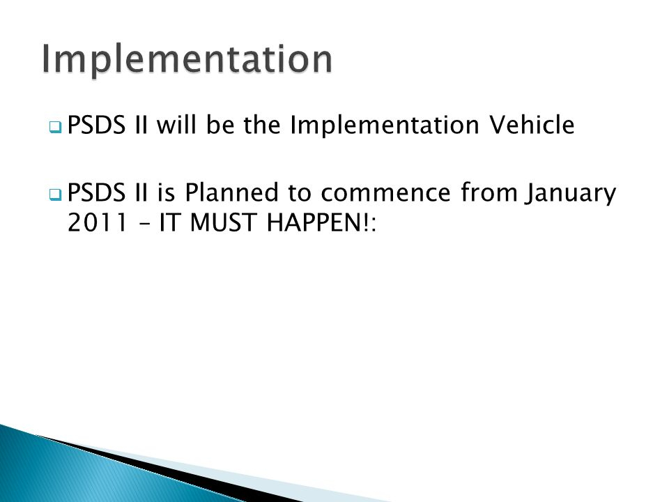  PSDS II will be the Implementation Vehicle  PSDS II is Planned to commence from January 2011 – IT MUST HAPPEN!: