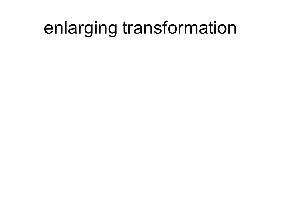 enlarging transformation