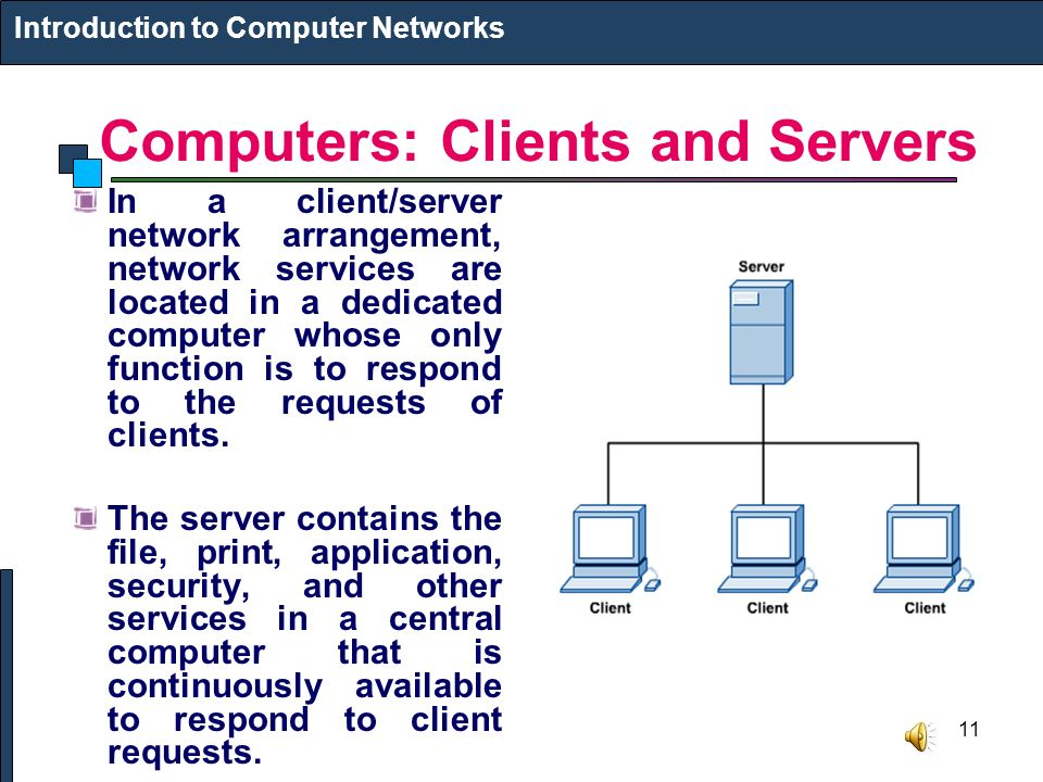 11 Computers: Clients and Servers In a client/server network arrangement, network services are located in a dedicated computer whose only function is to respond to the requests of clients.