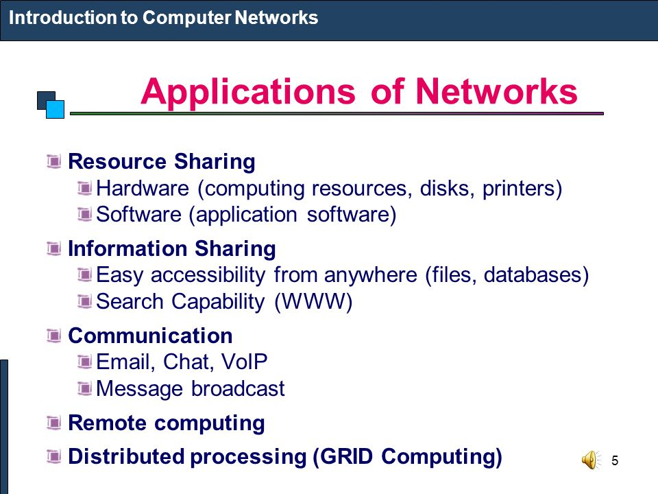 5 Applications of Networks Introduction to Computer Networks Resource Sharing Hardware (computing resources, disks, printers) Software (application software) Information Sharing Easy accessibility from anywhere (files, databases) Search Capability (WWW) Communication  , Chat, VoIP Message broadcast Remote computing Distributed processing (GRID Computing)