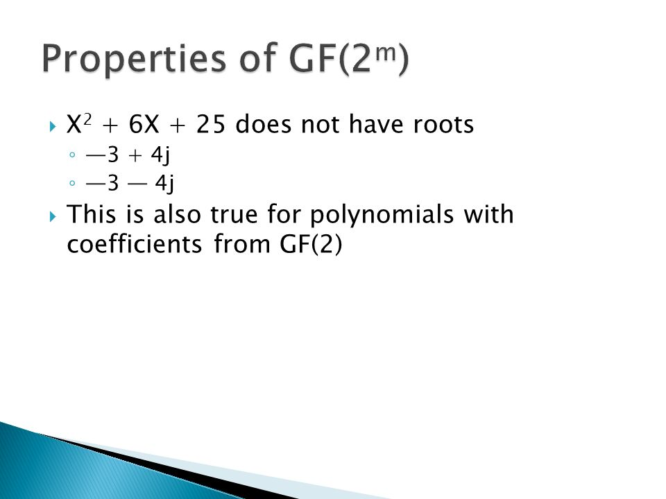  X 2 + 6X + 25 does not have roots ◦ —3 + 4j ◦ —3 — 4j  This is also true for polynomials with coefficients from GF(2)