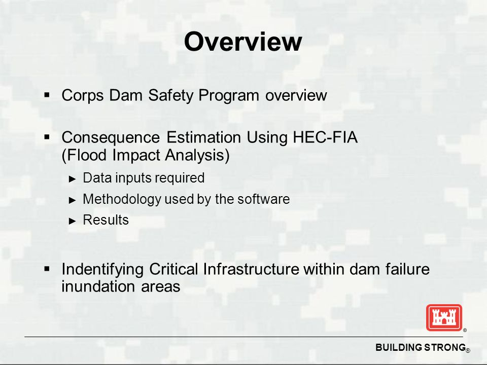 BUILDING STRONG ® Overview  Corps Dam Safety Program overview  Consequence Estimation Using HEC-FIA (Flood Impact Analysis) ► Data inputs required ► Methodology used by the software ► Results  Indentifying Critical Infrastructure within dam failure inundation areas