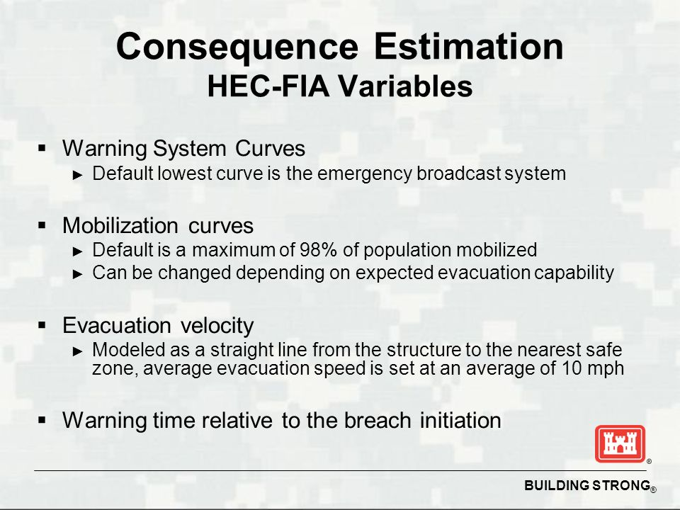 BUILDING STRONG ® Consequence Estimation HEC-FIA Variables  Warning System Curves ► Default lowest curve is the emergency broadcast system  Mobilization curves ► Default is a maximum of 98% of population mobilized ► Can be changed depending on expected evacuation capability  Evacuation velocity ► Modeled as a straight line from the structure to the nearest safe zone, average evacuation speed is set at an average of 10 mph  Warning time relative to the breach initiation