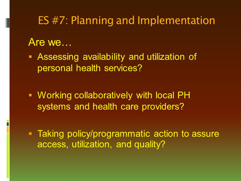 ES #7: Planning and Implementation Are we…  Assessing availability and utilization of personal health services.