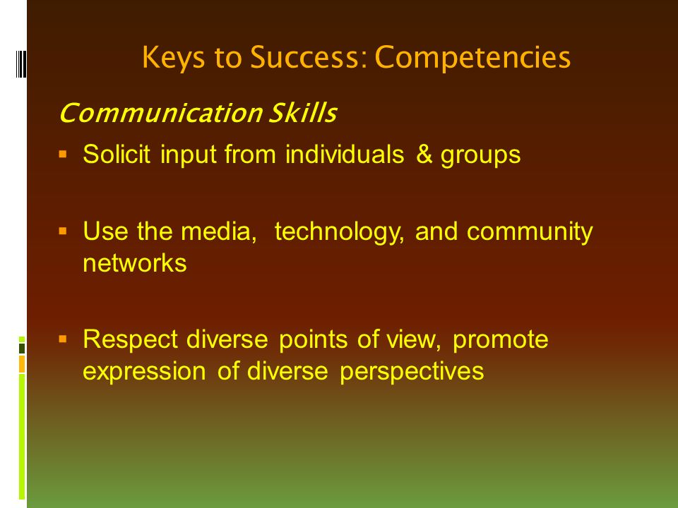 Keys to Success: Competencies Communication Skills  Solicit input from individuals & groups  Use the media, technology, and community networks  Respect diverse points of view, promote expression of diverse perspectives