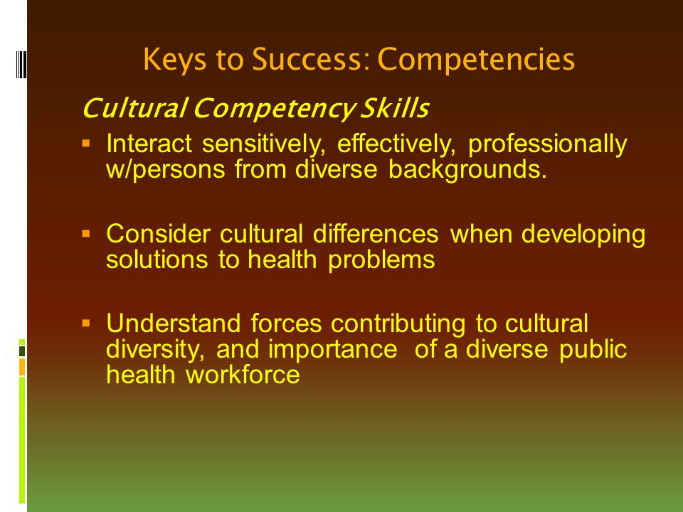 Keys to Success: Competencies Cultural Competency Skills  Interact sensitively, effectively, professionally w/persons from diverse backgrounds.