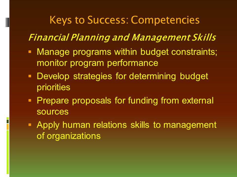 Keys to Success: Competencies Financial Planning and Management Skills  Manage programs within budget constraints; monitor program performance  Develop strategies for determining budget priorities  Prepare proposals for funding from external sources  Apply human relations skills to management of organizations