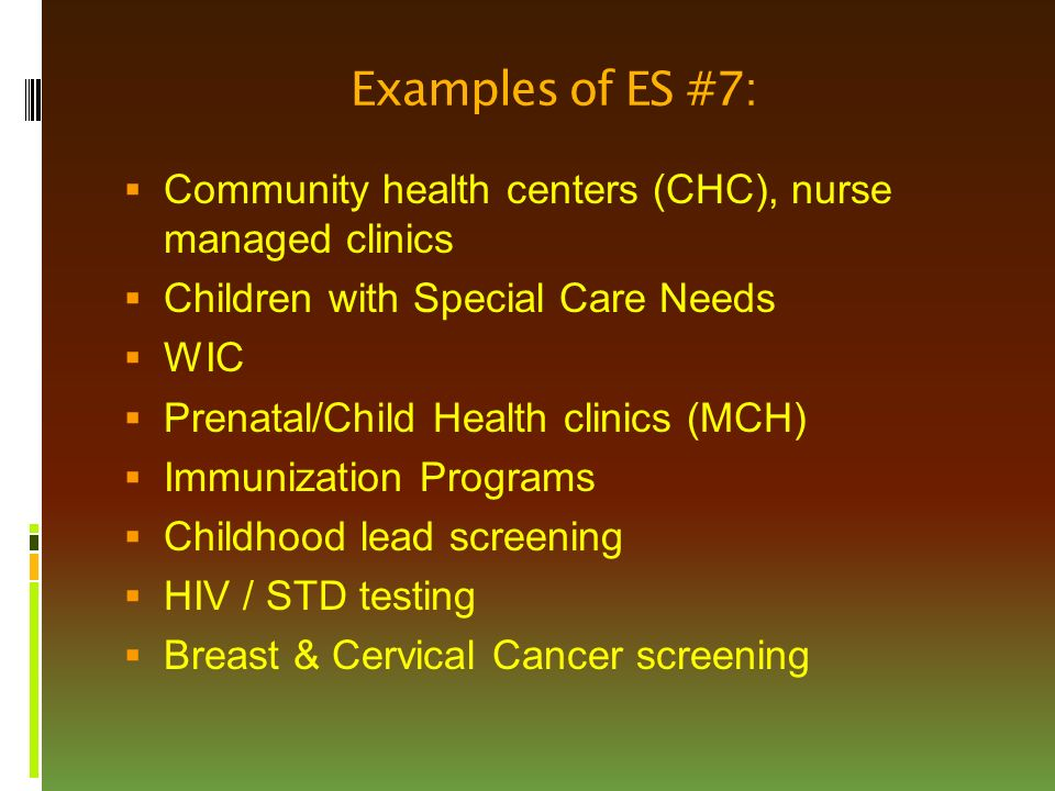 Examples of ES #7:  Community health centers (CHC), nurse managed clinics  Children with Special Care Needs  WIC  Prenatal/Child Health clinics (MCH)  Immunization Programs  Childhood lead screening  HIV / STD testing  Breast & Cervical Cancer screening