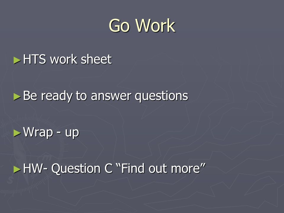 Go Work ► HTS work sheet ► Be ready to answer questions ► Wrap - up ► HW- Question C Find out more