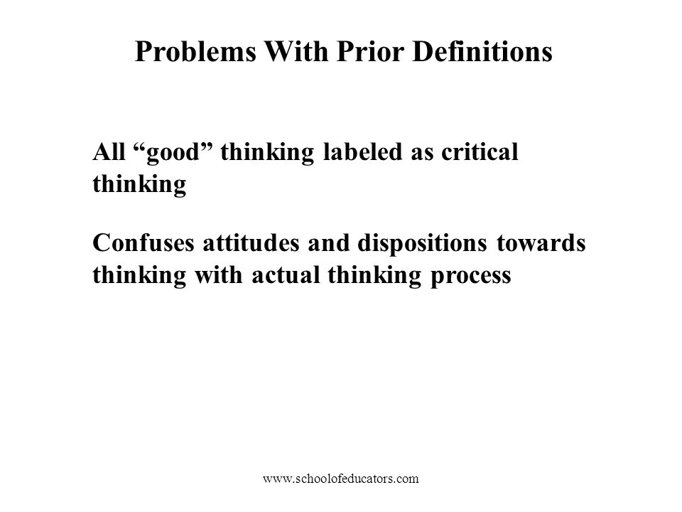 Problems With Prior Definitions All good thinking labeled as critical thinking Confuses attitudes and dispositions towards thinking with actual thinking process