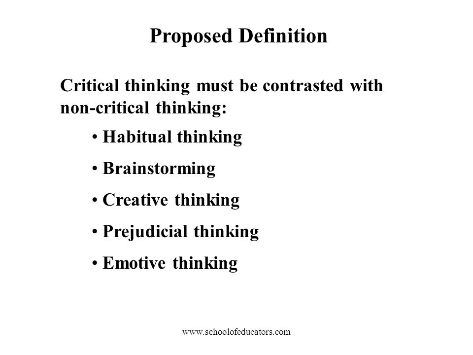 Proposed Definition Critical thinking must be contrasted with non-critical thinking: Habitual thinking Brainstorming Creative thinking Prejudicial thinking Emotive thinking