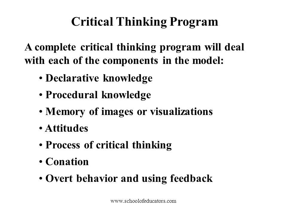Critical Thinking Program A complete critical thinking program will deal with each of the components in the model: Declarative knowledge Procedural knowledge Memory of images or visualizations Attitudes Process of critical thinking Conation Overt behavior and using feedback