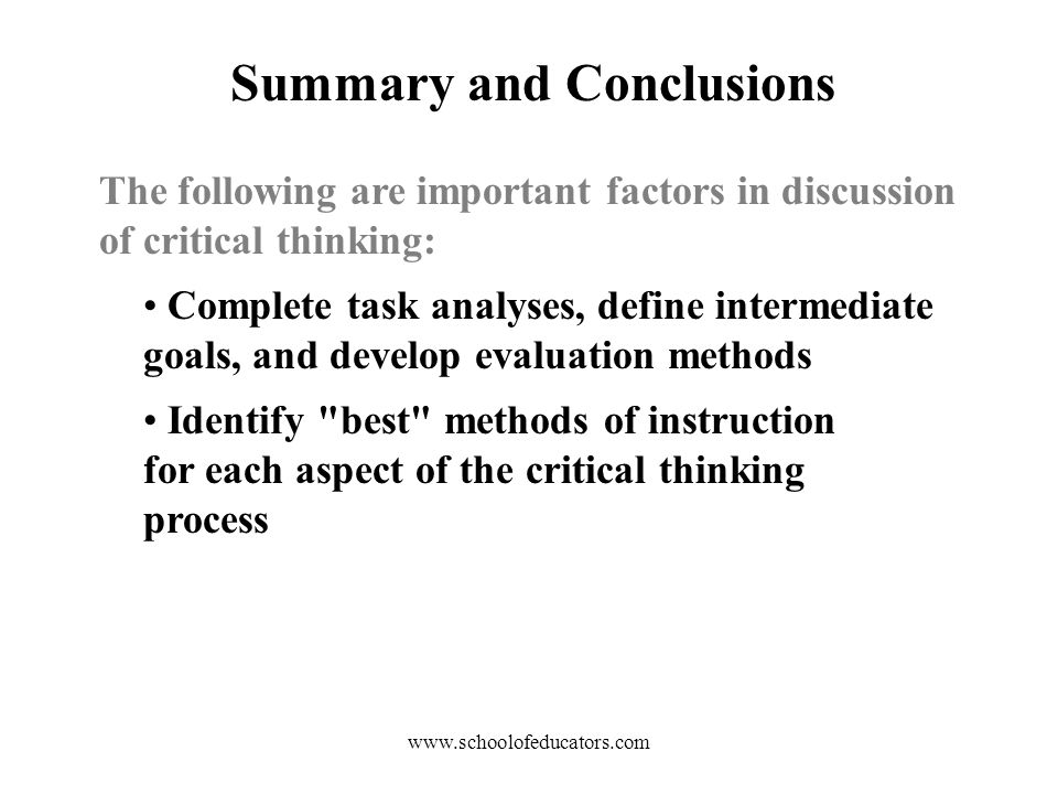 Summary and Conclusions Complete task analyses, define intermediate goals, and develop evaluation methods Identify best methods of instruction for each aspect of the critical thinking process The following are important factors in discussion of critical thinking: