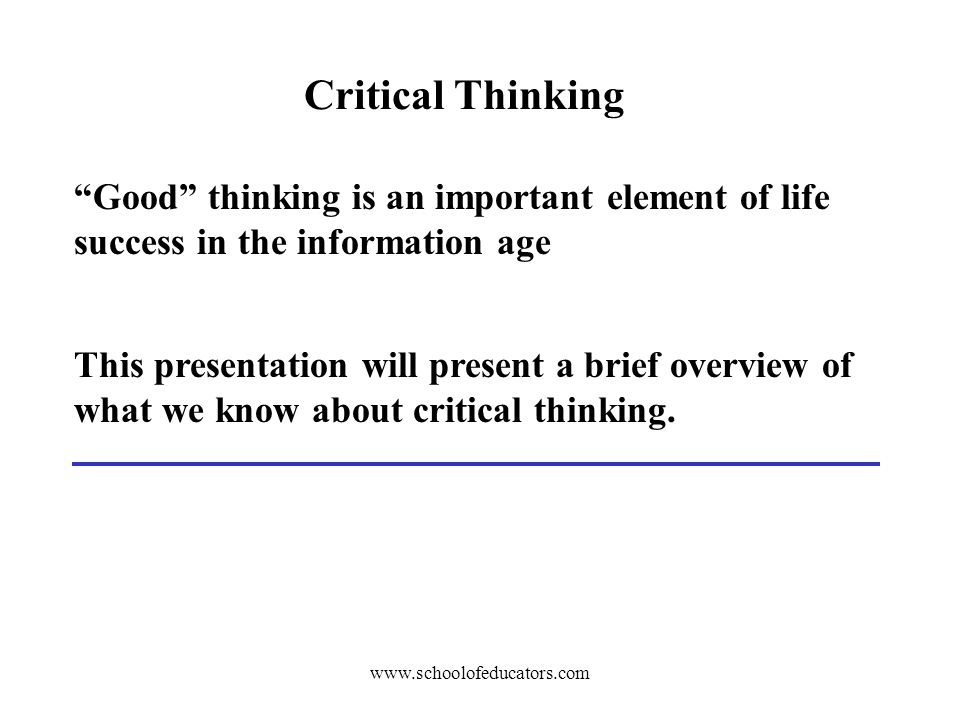 Critical Thinking Good thinking is an important element of life success in the information age This presentation will present a brief overview of what we know about critical thinking.