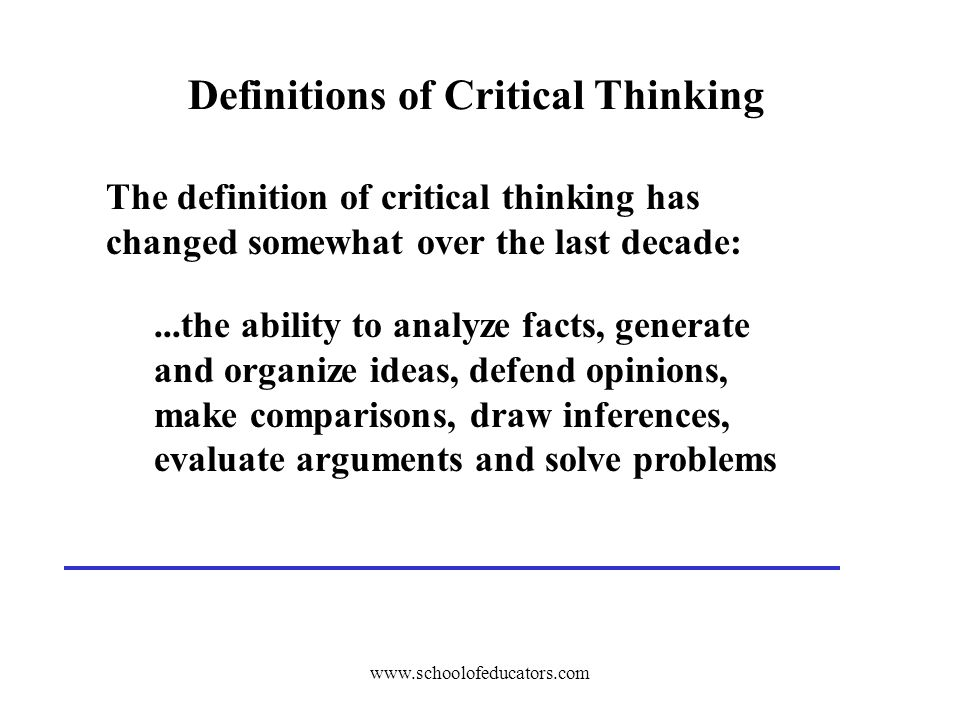 Definitions of Critical Thinking The definition of critical thinking has changed somewhat over the last decade:...the ability to analyze facts, generate and organize ideas, defend opinions, make comparisons, draw inferences, evaluate arguments and solve problems