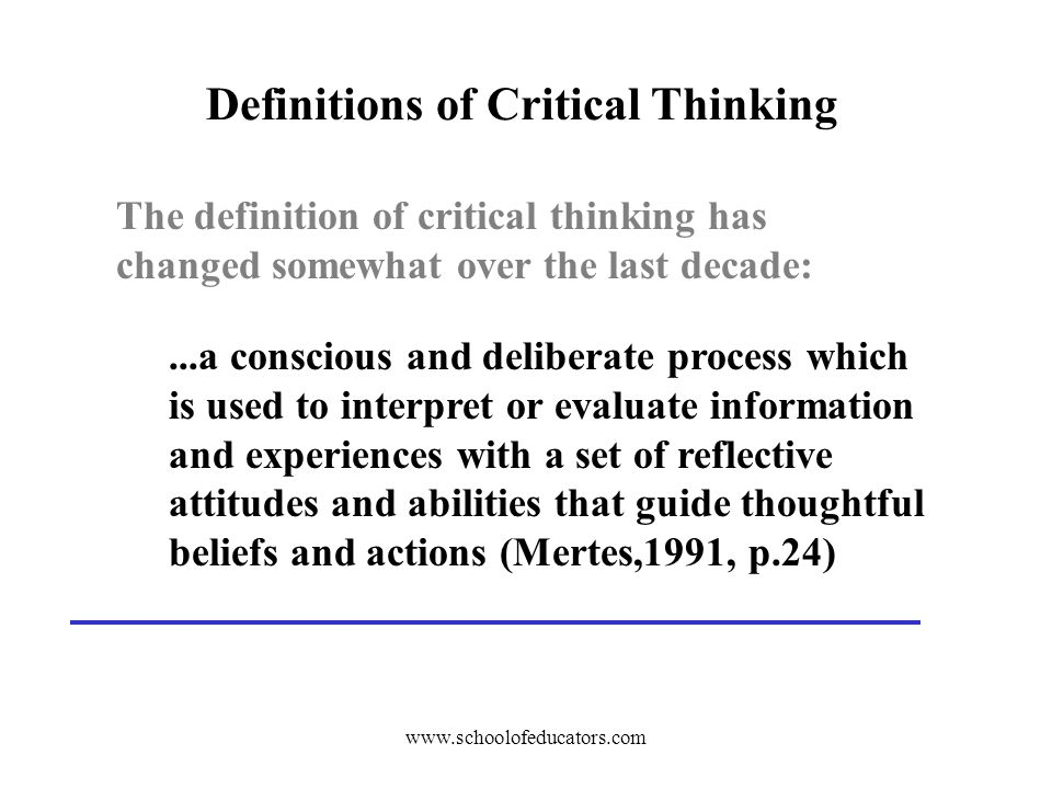 Definitions of Critical Thinking The definition of critical thinking has changed somewhat over the last decade:...a conscious and deliberate process which is used to interpret or evaluate information and experiences with a set of reflective attitudes and abilities that guide thoughtful beliefs and actions (Mertes,1991, p.24)