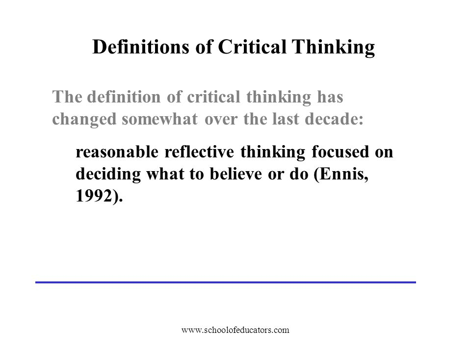 Definitions of Critical Thinking The definition of critical thinking has changed somewhat over the last decade: reasonable reflective thinking focused on deciding what to believe or do (Ennis, 1992).
