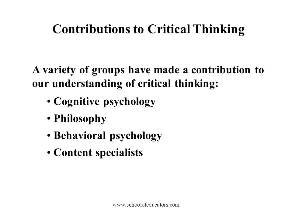 Contributions to Critical Thinking A variety of groups have made a contribution to our understanding of critical thinking: Cognitive psychology Philosophy Behavioral psychology Content specialists