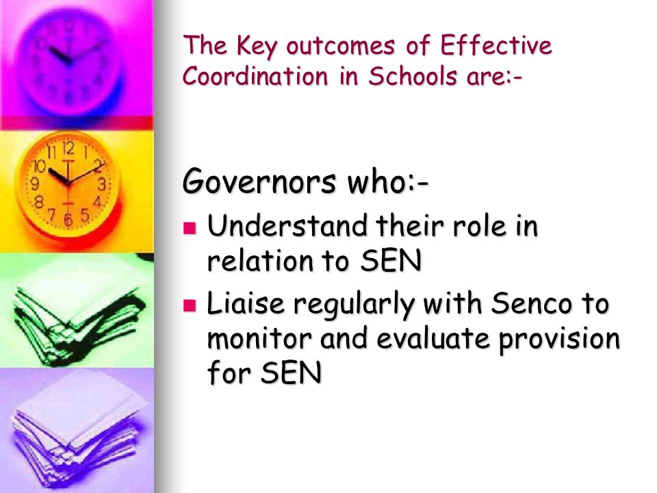 The Key outcomes of Effective Coordination in Schools are:- Governors who:- Understand their role in relation to SEN Understand their role in relation to SEN Liaise regularly with Senco to monitor and evaluate provision for SEN Liaise regularly with Senco to monitor and evaluate provision for SEN