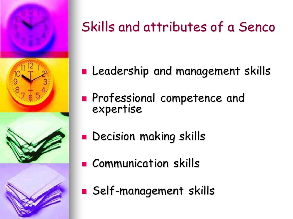 Skills and attributes of a Senco Leadership and management skills Leadership and management skills Professional competence and expertise Professional competence and expertise Decision making skills Decision making skills Communication skills Communication skills Self-management skills Self-management skills