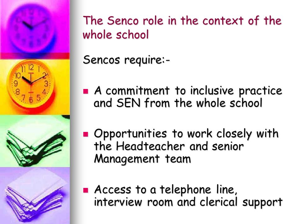 The Senco role in the context of the whole school Sencos require:- A commitment to inclusive practice and SEN from the whole school A commitment to inclusive practice and SEN from the whole school Opportunities to work closely with the Headteacher and senior Management team Opportunities to work closely with the Headteacher and senior Management team Access to a telephone line, interview room and clerical support Access to a telephone line, interview room and clerical support