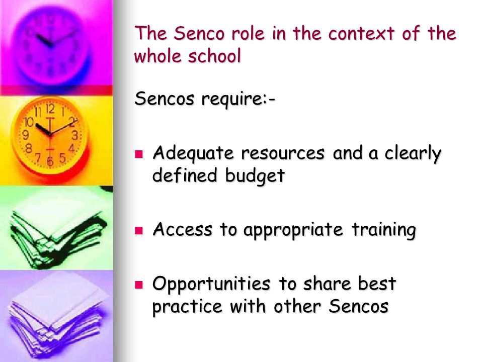 The Senco role in the context of the whole school Sencos require:- Adequate resources and a clearly defined budget Adequate resources and a clearly defined budget Access to appropriate training Access to appropriate training Opportunities to share best practice with other Sencos Opportunities to share best practice with other Sencos