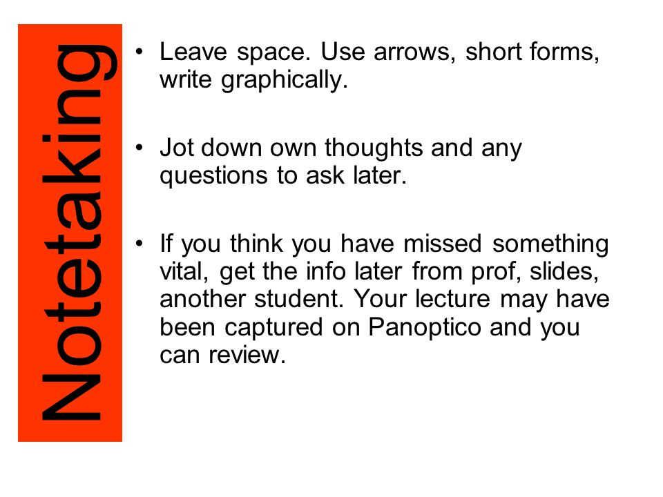 Leave space. Use arrows, short forms, write graphically.